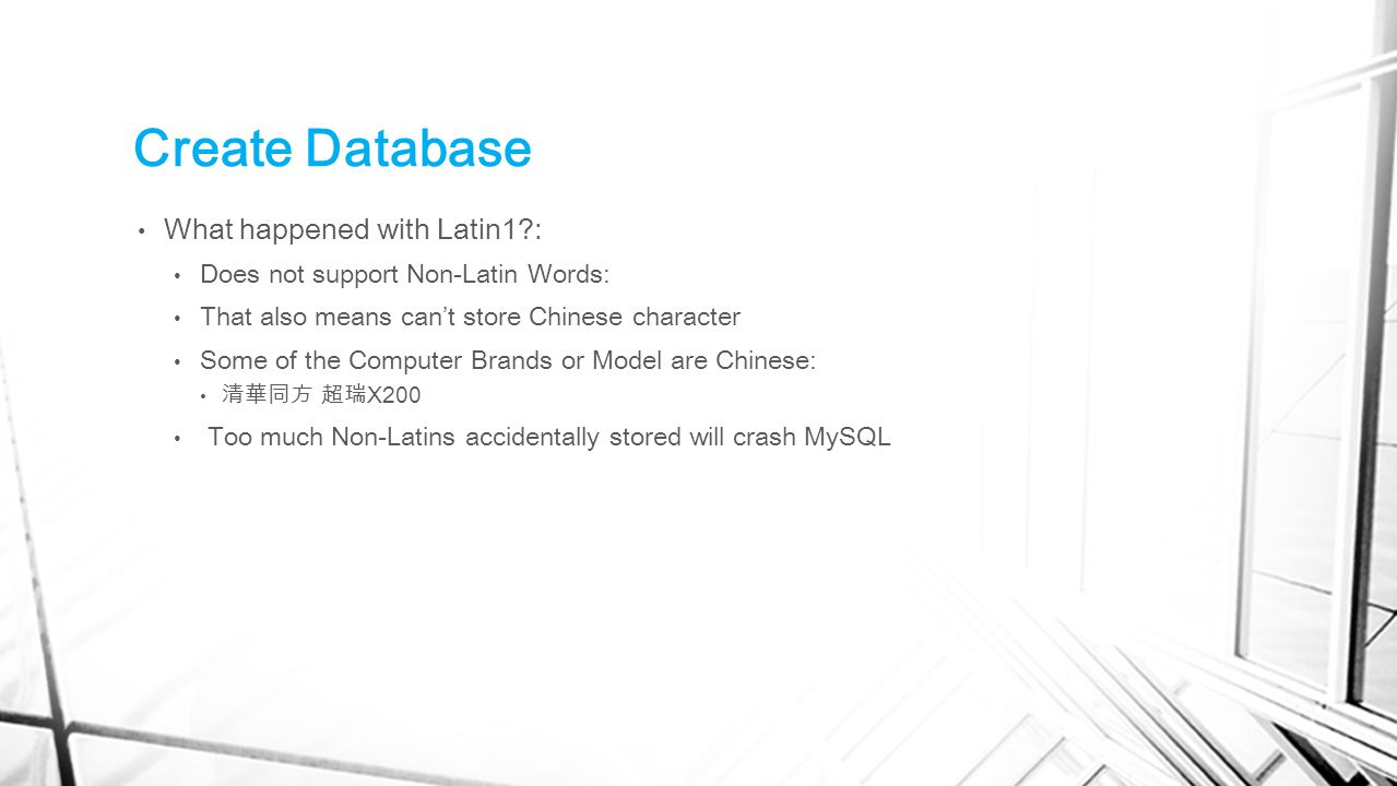 Create Database What happened with Latin1?: Does not support Non-Latin Words: That also means can't store Chinese character Some of the Computer Brands or Model are Chinese: 清華同方 超瑞 X200 Too much Non-Latins accidentally stored will crash MySQL