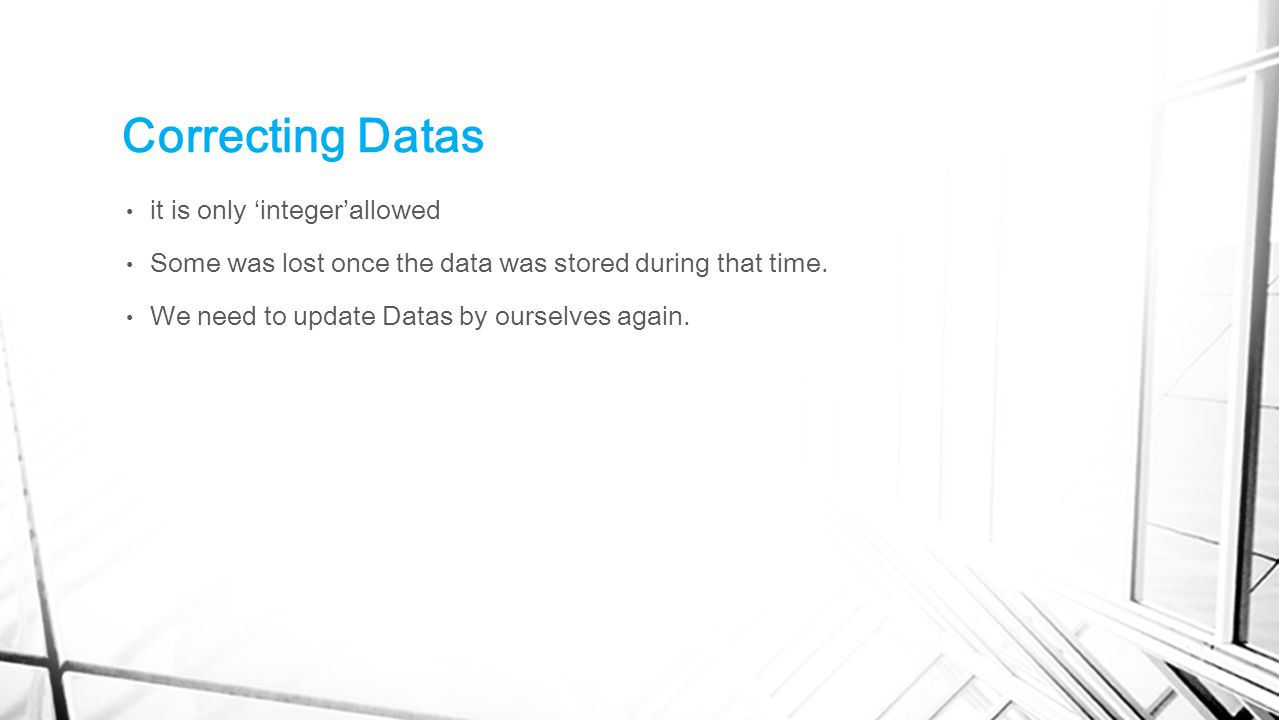 Correcting Datas it is only 'integer'allowed Some was lost once the data was stored during that time. We need to update Datas by ourselves again.