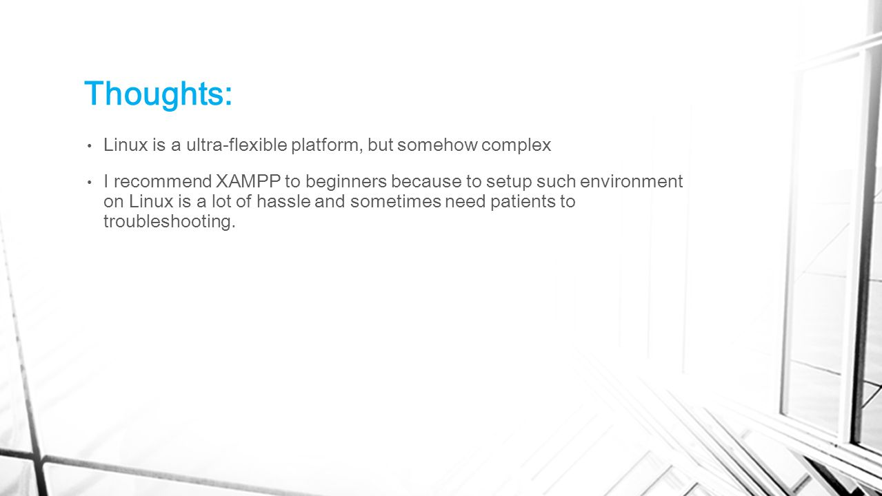 Thoughts: Linux is a ultra-flexible platform, but somehow complex I recommend XAMPP to beginners because to setup such environment on Linux is a lot of hassle and sometimes need patients to troubleshooting.