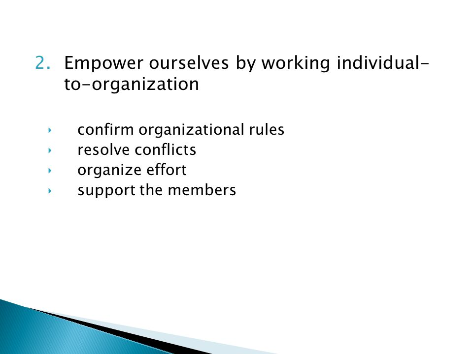 2.Empower ourselves by working individual- to-organization ‣confirm organizational rules ‣resolve conflicts ‣organize effort ‣support the members