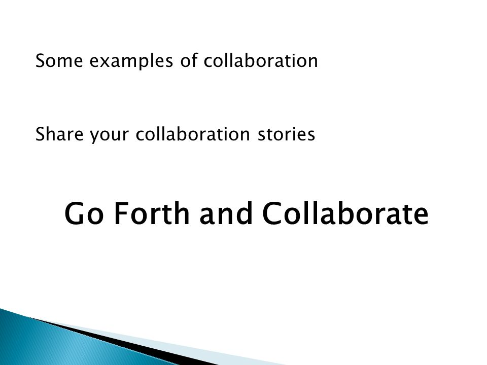 Some examples of collaboration Share your collaboration stories Go Forth and Collaborate
