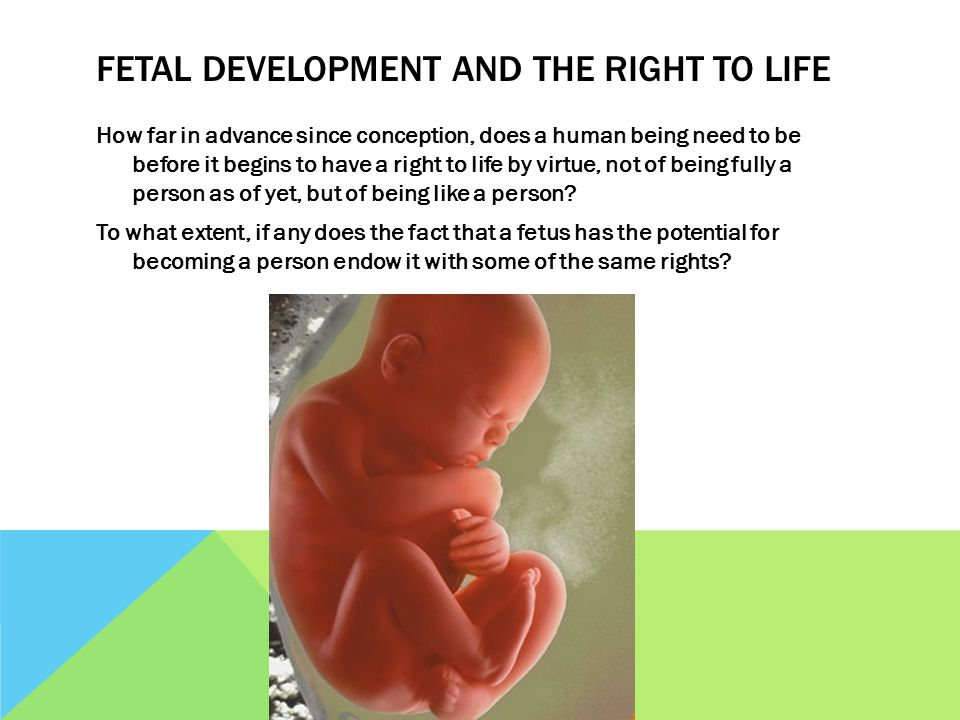 FETAL DEVELOPMENT AND THE RIGHT TO LIFE How far in advance since conception, does a human being need to be before it begins to have a right to life by virtue, not of being fully a person as of yet, but of being like a person.
