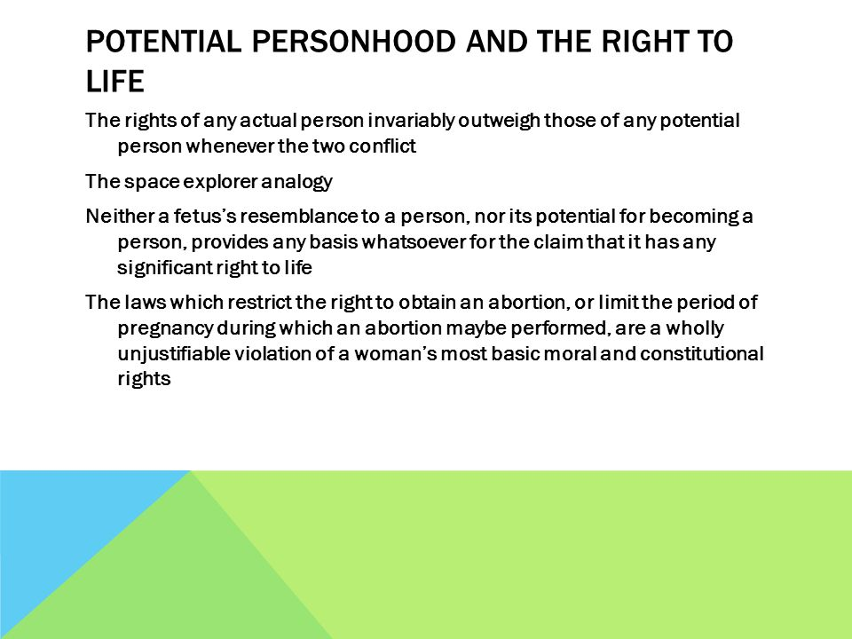 POTENTIAL PERSONHOOD AND THE RIGHT TO LIFE The rights of any actual person invariably outweigh those of any potential person whenever the two conflict The space explorer analogy Neither a fetus's resemblance to a person, nor its potential for becoming a person, provides any basis whatsoever for the claim that it has any significant right to life The laws which restrict the right to obtain an abortion, or limit the period of pregnancy during which an abortion maybe performed, are a wholly unjustifiable violation of a woman's most basic moral and constitutional rights
