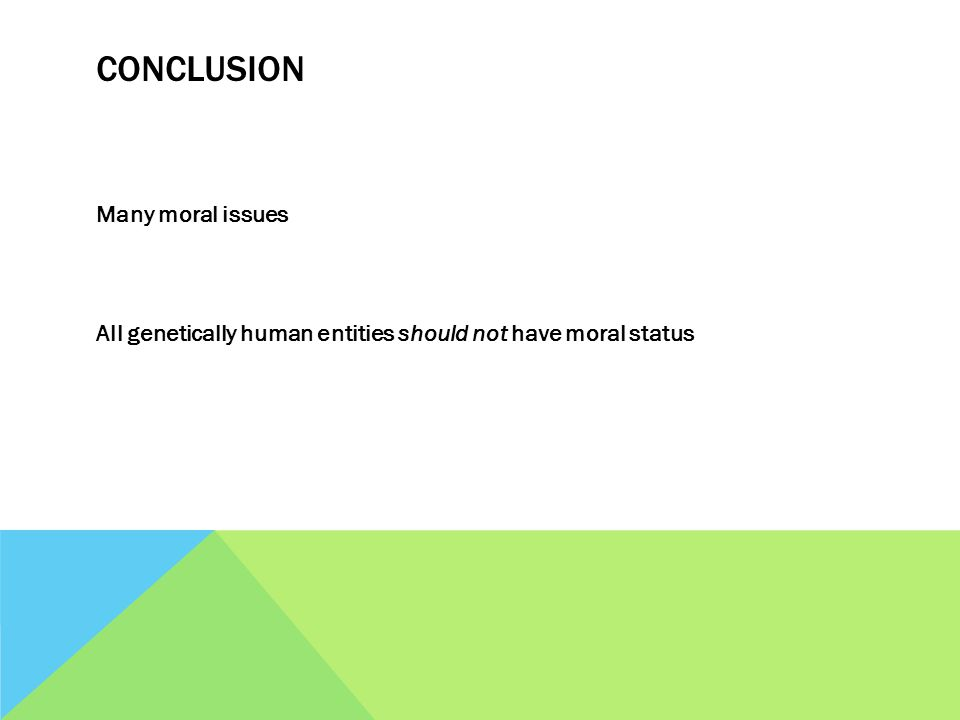 CONCLUSION Many moral issues All genetically human entities should not have moral status