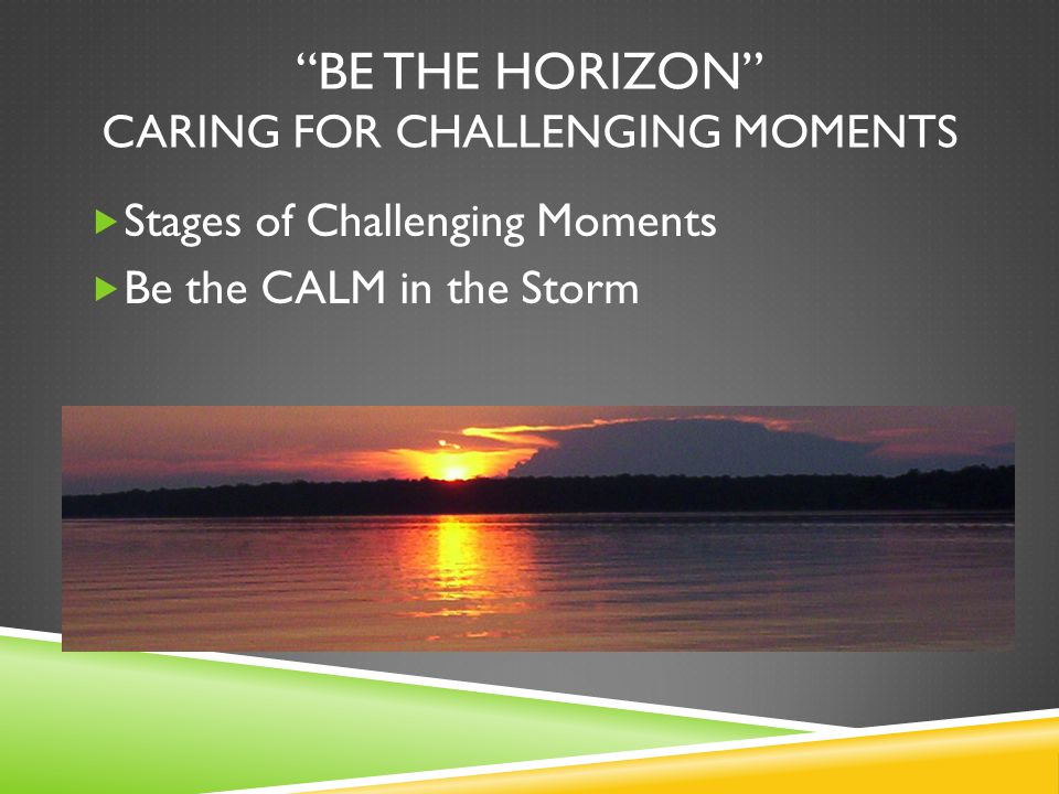 BE THE HORIZON CARING FOR CHALLENGING MOMENTS  Stages of Challenging Moments  Be the CALM in the Storm