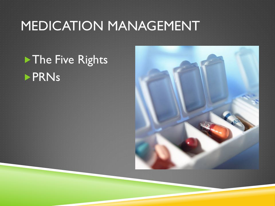 MEDICATION MANAGEMENT  The Five Rights  PRNs