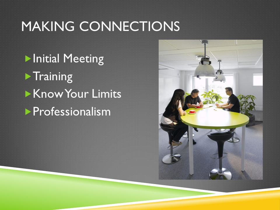 MAKING CONNECTIONS  Initial Meeting  Training  Know Your Limits  Professionalism