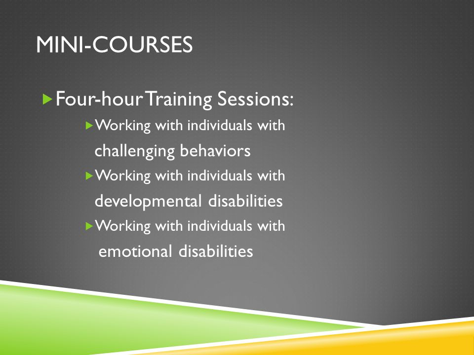 MINI-COURSES  Four-hour Training Sessions:  Working with individuals with challenging behaviors  Working with individuals with developmental disabilities  Working with individuals with emotional disabilities