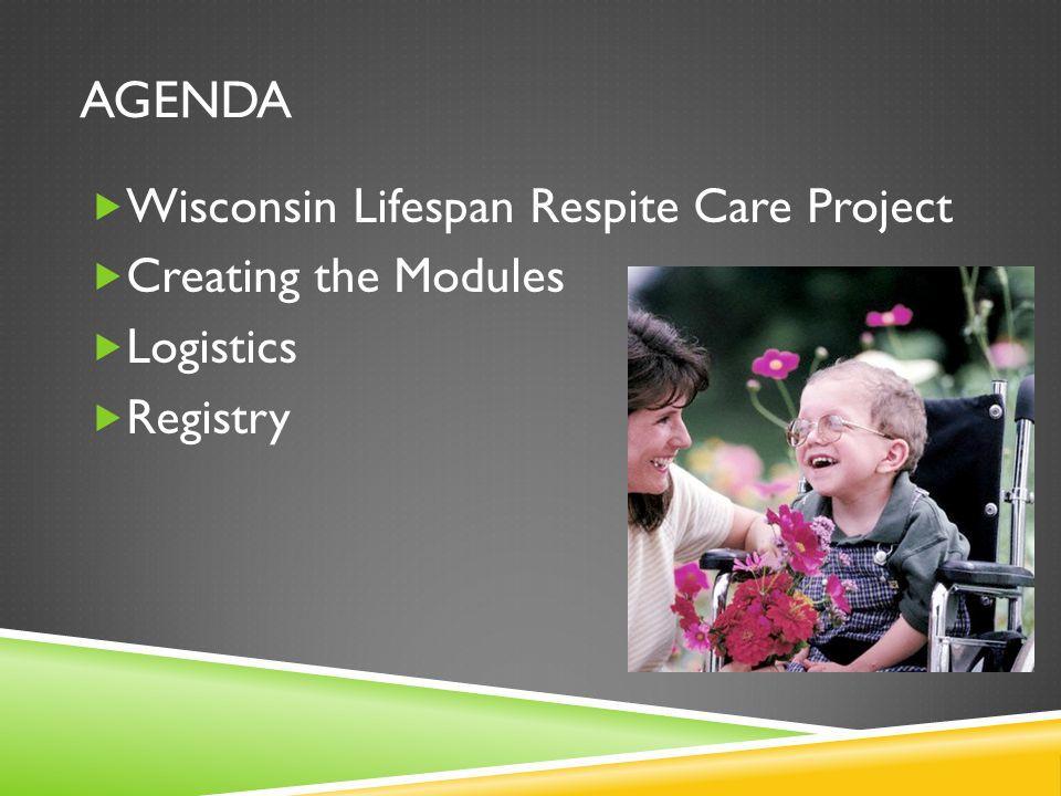 AGENDA  Wisconsin Lifespan Respite Care Project  Creating the Modules  Logistics  Registry