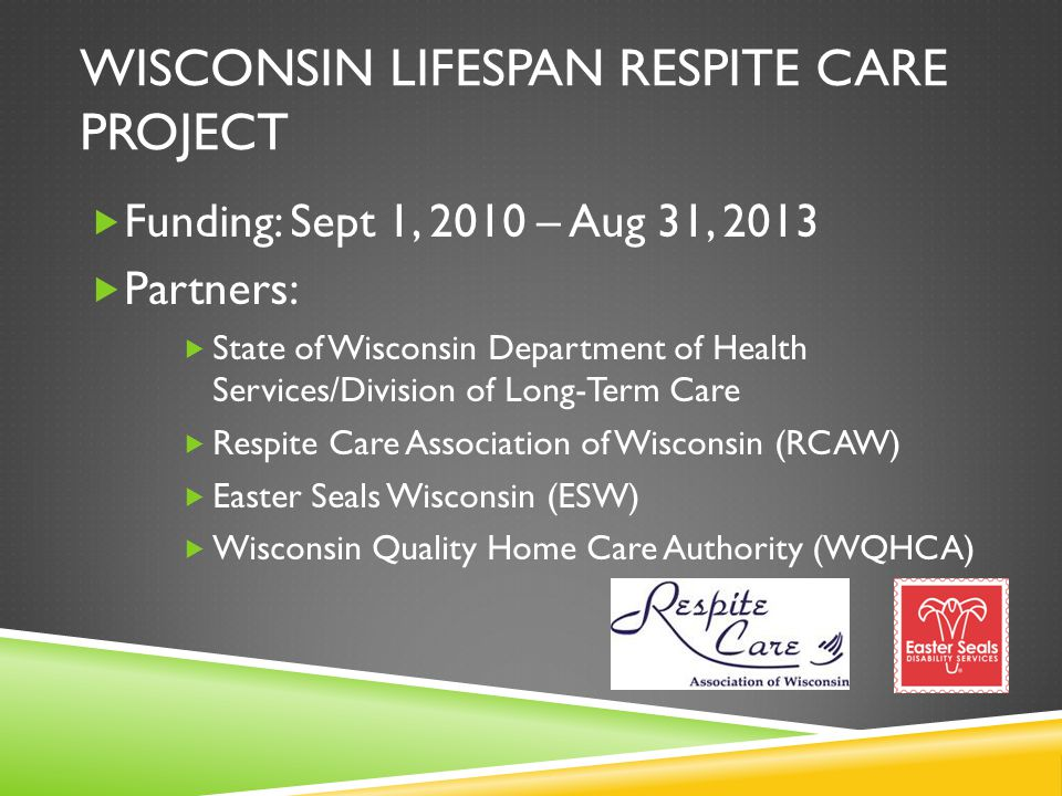 WISCONSIN LIFESPAN RESPITE CARE PROJECT  Funding: Sept 1, 2010 – Aug 31, 2013  Partners:  State of Wisconsin Department of Health Services/Division of Long-Term Care  Respite Care Association of Wisconsin (RCAW)  Easter Seals Wisconsin (ESW)  Wisconsin Quality Home Care Authority (WQHCA)