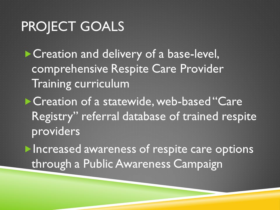 PROJECT GOALS  Creation and delivery of a base-level, comprehensive Respite Care Provider Training curriculum  Creation of a statewide, web-based Care Registry referral database of trained respite providers  Increased awareness of respite care options through a Public Awareness Campaign