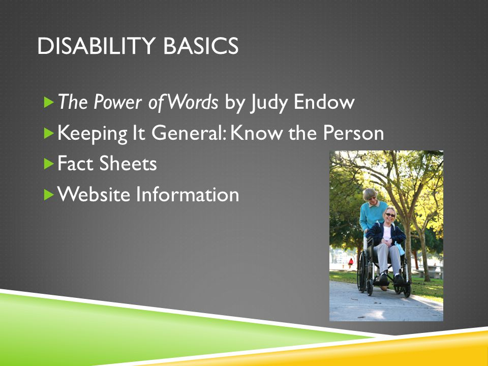 DISABILITY BASICS  The Power of Words by Judy Endow  Keeping It General: Know the Person  Fact Sheets  Website Information