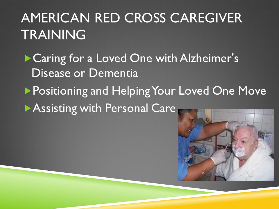 AMERICAN RED CROSS CAREGIVER TRAINING  Caring for a Loved One with Alzheimer s Disease or Dementia  Positioning and Helping Your Loved One Move  Assisting with Personal Care