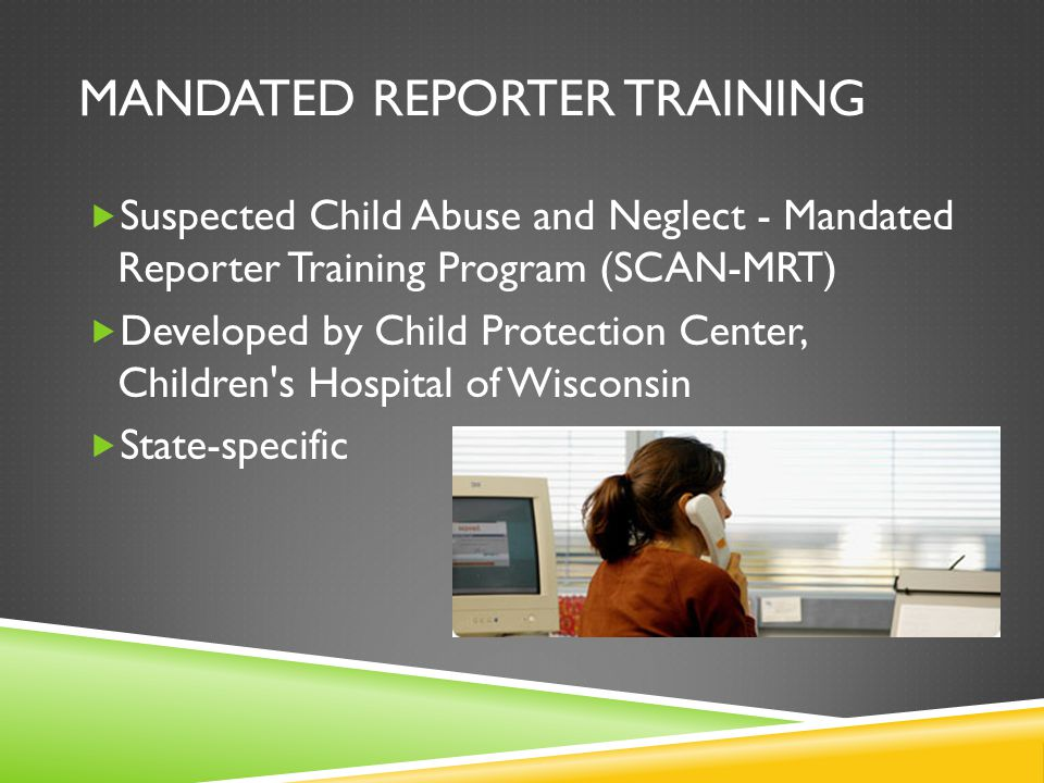 MANDATED REPORTER TRAINING  Suspected Child Abuse and Neglect - Mandated Reporter Training Program (SCAN-MRT)  Developed by Child Protection Center, Children s Hospital of Wisconsin  State-specific