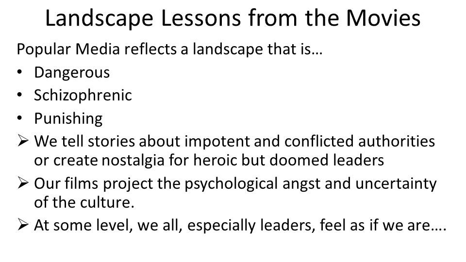 Landscape Lessons from the Movies Popular Media reflects a landscape that is… Dangerous Schizophrenic Punishing  We tell stories about impotent and conflicted authorities or create nostalgia for heroic but doomed leaders  Our films project the psychological angst and uncertainty of the culture.