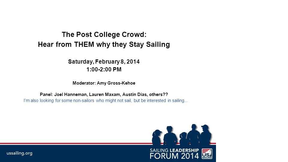 The Post College Crowd: Hear from THEM why they Stay Sailing Saturday, February 8, 2014 1:00-2:00 PM Moderator: Amy Gross-Kehoe Panel: Joel Hanneman, Lauren Maxam, Austin Dias, others .