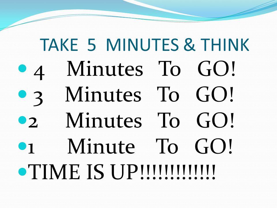 TAKE 5 MINUTES & THINK 4 Minutes To GO. 3 Minutes To GO.
