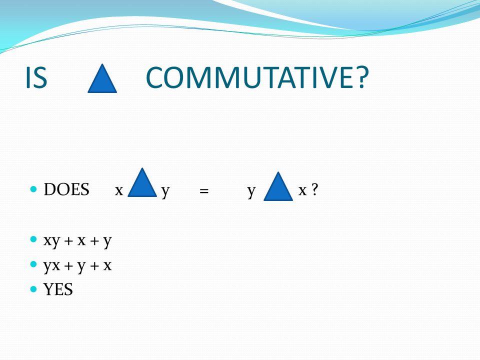 IS COMMUTATIVE DOES x y = y x xy + x + y yx + y + x YES