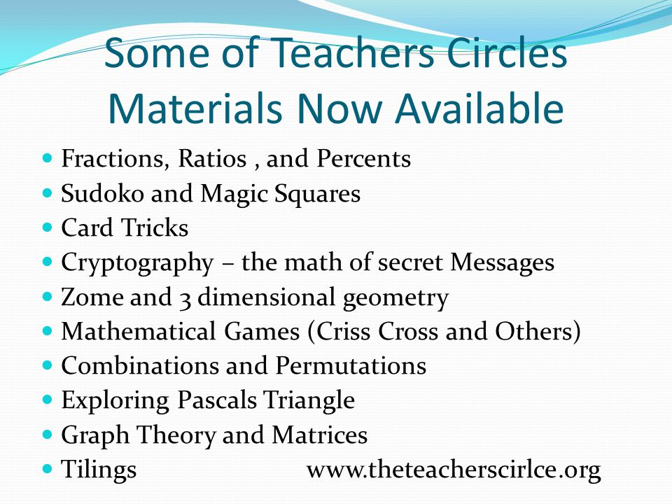 Some of Teachers Circles Materials Now Available Fractions, Ratios, and Percents Sudoko and Magic Squares Card Tricks Cryptography – the math of secret Messages Zome and 3 dimensional geometry Mathematical Games (Criss Cross and Others) Combinations and Permutations Exploring Pascals Triangle Graph Theory and Matrices Tilings www.theteacherscirlce.org