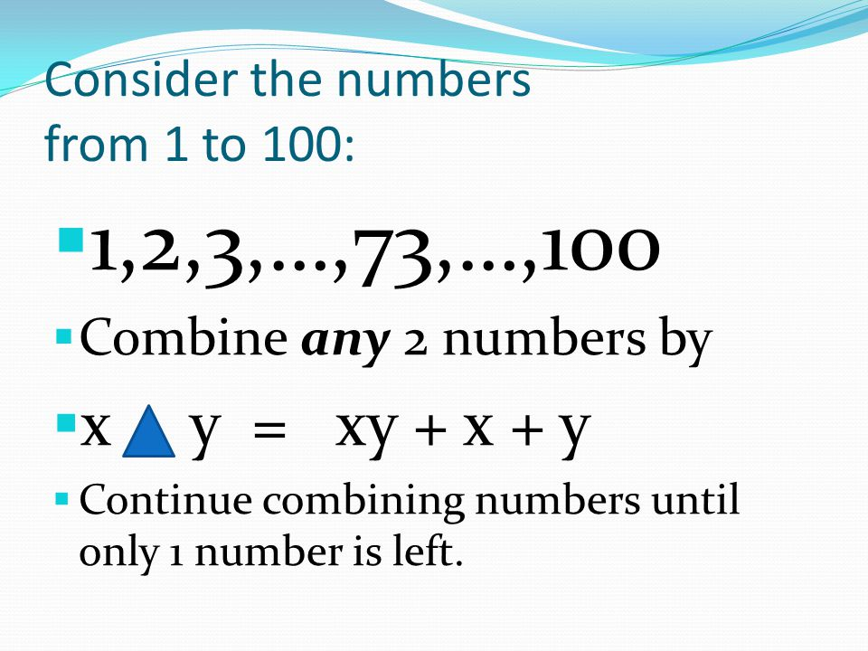 For Example: 2 50 = 2 + 50 + (2) (50) = 152 99 1 = 99 + 1 + (99) (1) = 199 NOW OUR NUMBER LIST BECOMES: 152, 3, 4, …, 49,51,52,…,98,199, 100