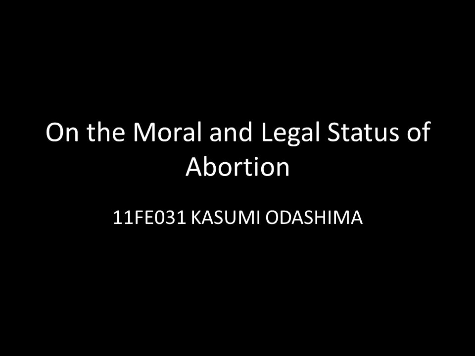 On the Moral and Legal Status of Abortion 11FE031 KASUMI ODASHIMA