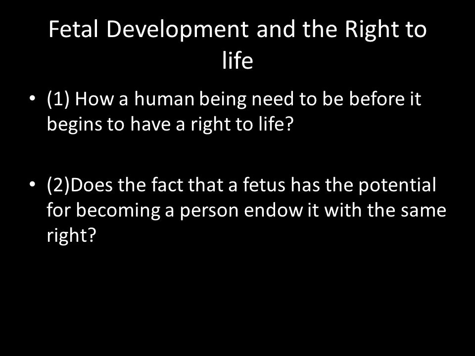 (1) How a human being need to be before it begins to have a right to life.