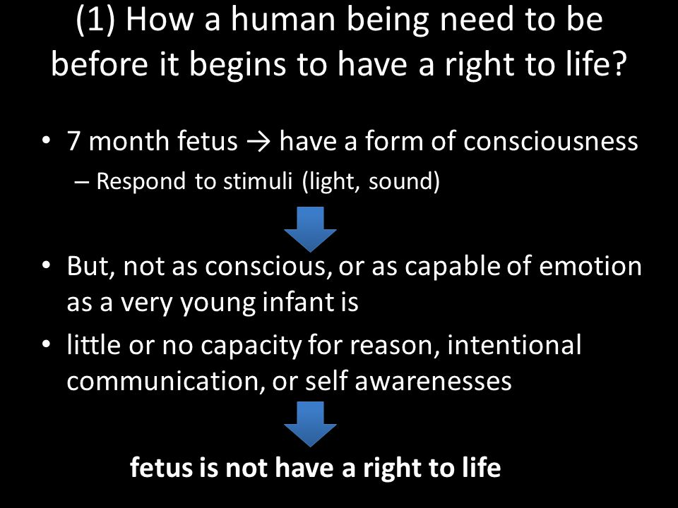 (1) How a human being need to be before it begins to have a right to life? 7 month fetus → have a form of consciousness – Respond to stimuli (light, s