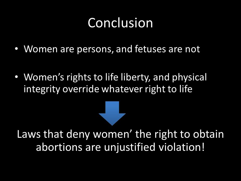 Conclusion Women are persons, and fetuses are not Women's rights to life liberty, and physical integrity override whatever right to life Laws that den