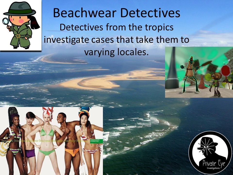 Beachwear Detectives Detectives from the tropics investigate cases that take them to varying locales.