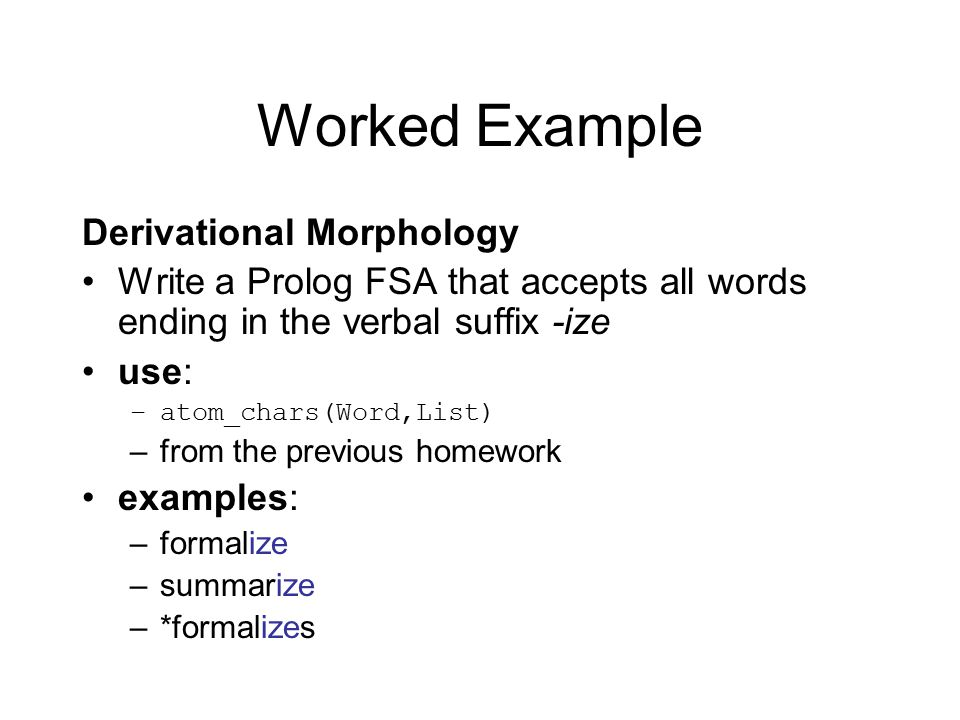 Worked Example Derivational Morphology Write a Prolog FSA that accepts all words ending in the verbal suffix -ize use: –atom_chars(Word,List) –from the previous homework examples: –formalize –summarize –*formalizes