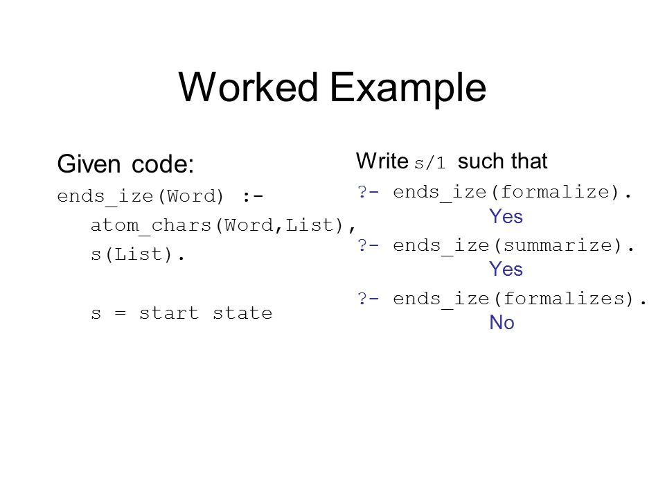 Worked Example Given code: ends_ize(Word) :- atom_chars(Word,List), s(List).