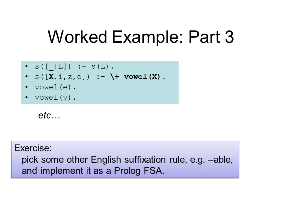 Worked Example: Part 3 s([_|L]) :- s(L).s([X,i,z,e]) :- \+ vowel(X).