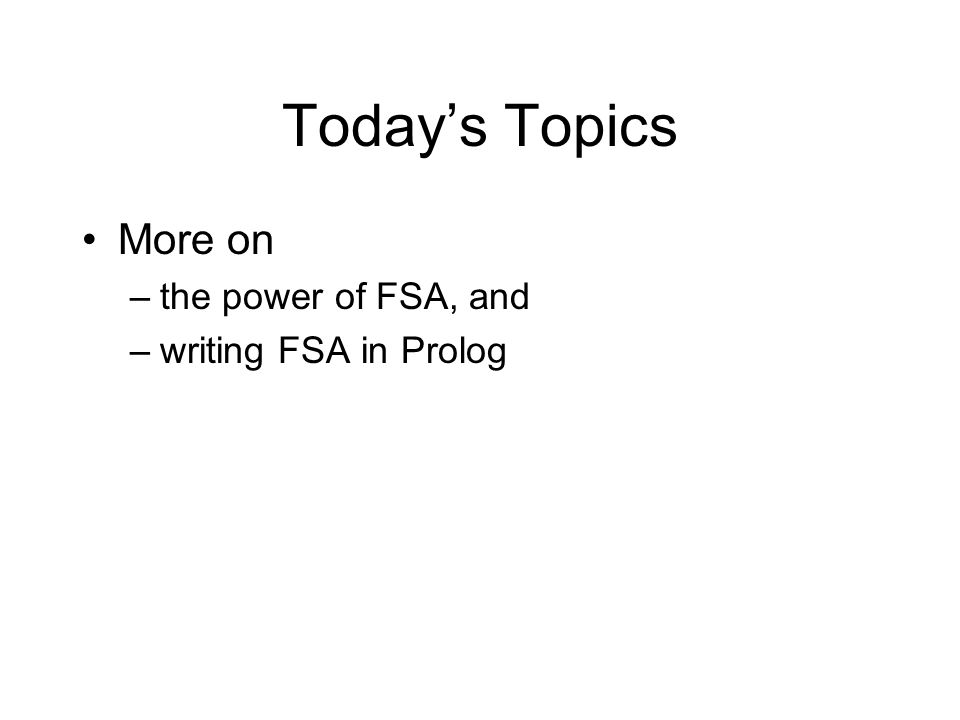 Today's Topics More on –the power of FSA, and –writing FSA in Prolog