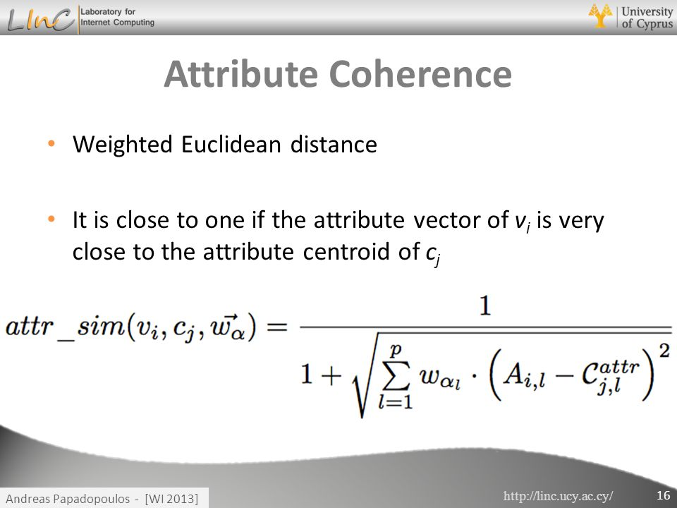http://linc.ucy.ac.cy/ Andreas Papadopoulos - [WI 2013] Attribute Coherence Weighted Euclidean distance It is close to one if the attribute vector of