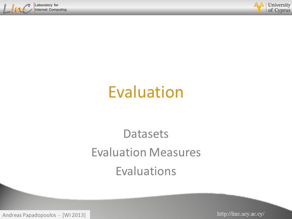 http://linc.ucy.ac.cy/ Andreas Papadopoulos - [WI 2013] Evaluation Datasets Evaluation Measures Evaluations