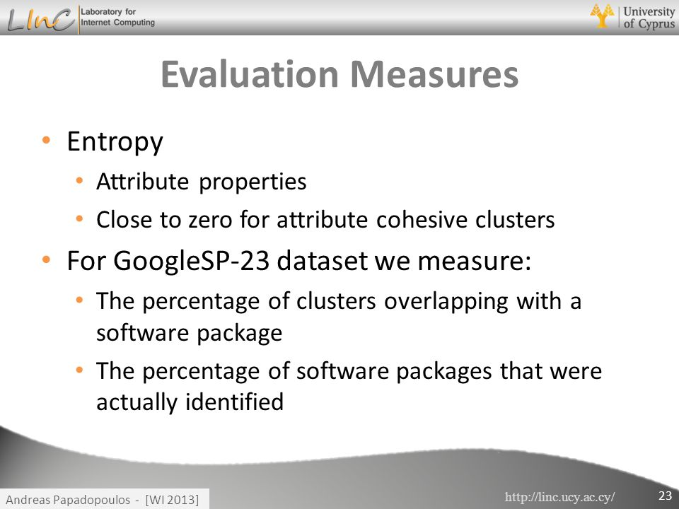 http://linc.ucy.ac.cy/ Andreas Papadopoulos - [WI 2013] Evaluation Measures Entropy Attribute properties Close to zero for attribute cohesive clusters