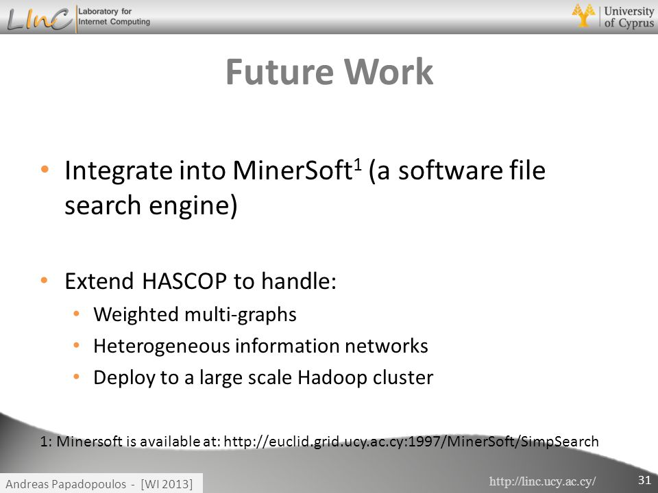 http://linc.ucy.ac.cy/ Andreas Papadopoulos - [WI 2013] Future Work Integrate into MinerSoft 1 (a software file search engine) Extend HASCOP to handle