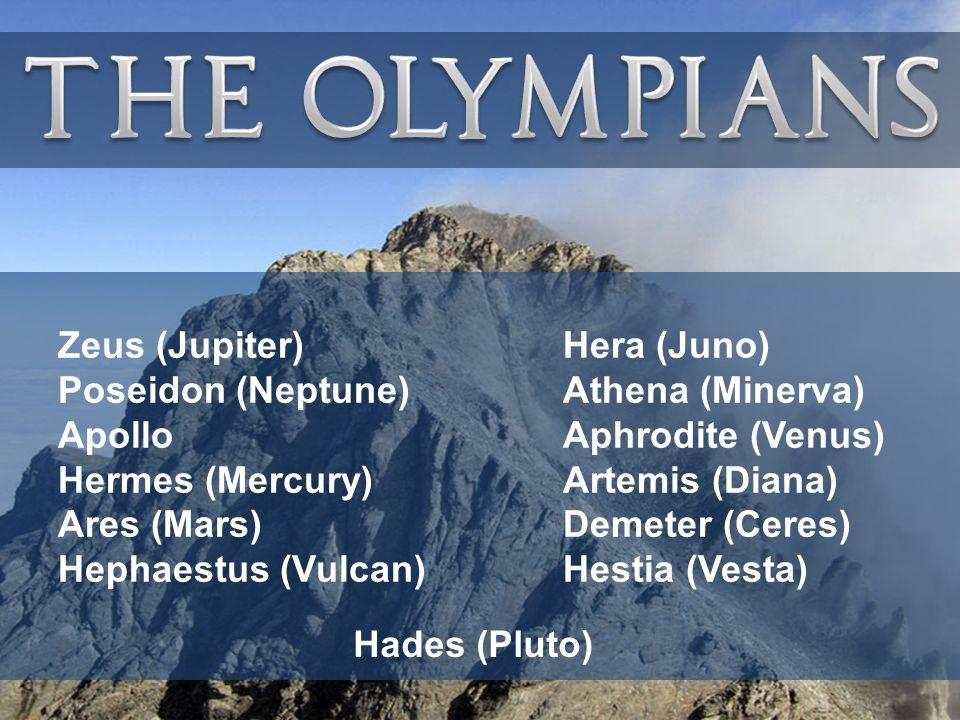 Zeus (Jupiter) Poseidon (Neptune) Apollo Hermes (Mercury) Ares (Mars) Hephaestus (Vulcan) Hera (Juno) Athena (Minerva) Aphrodite (Venus) Artemis (Diana) Demeter (Ceres) Hestia (Vesta) Hades (Pluto)
