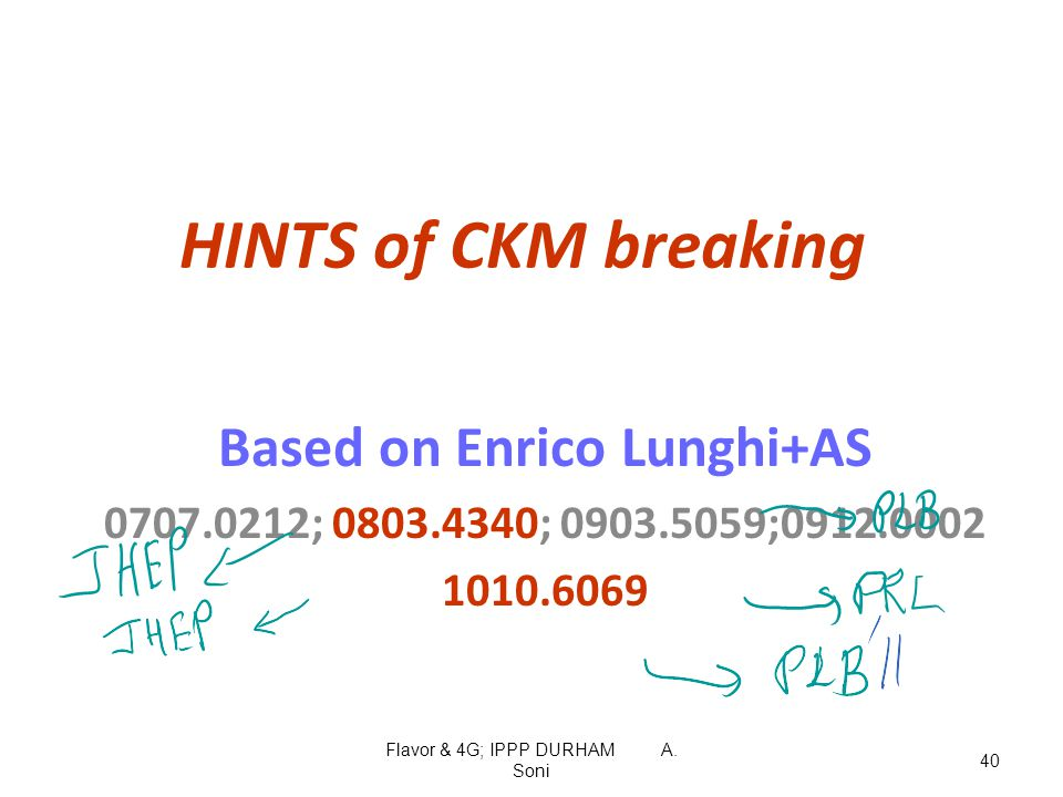 Flavor & 4G; IPPP DURHAM A. Soni 40 HINTS of CKM breaking Based on Enrico Lunghi+AS 0707.0212; 0803.4340; 0903.5059;0912.0002 1010.6069