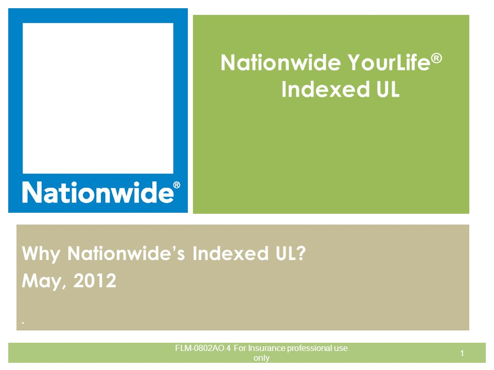 . Nationwide YourLife ® Indexed UL Why Nationwide's Indexed UL? May, 2012 1 FLM-0802AO.4 For Insurance professional use only