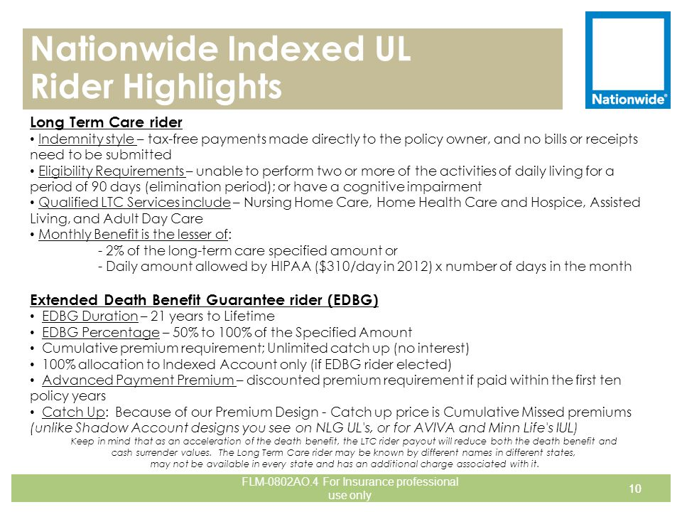 Nationwide Indexed UL Rider Highlights 10 Long Term Care rider Indemnity style – tax-free payments made directly to the policy owner, and no bills or