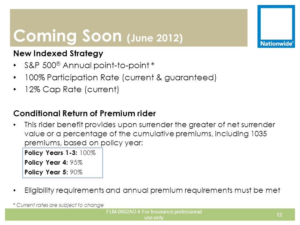 Coming Soon (June 2012) New Indexed Strategy S&P 500 ® Annual point-to-point * 100% Participation Rate (current & guaranteed) 12% Cap Rate (current) C