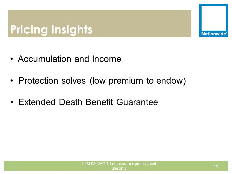 Pricing Insights 19 Accumulation and Income Protection solves (low premium to endow) Extended Death Benefit Guarantee 19 FLM-0802AO.4 For Insurance pr