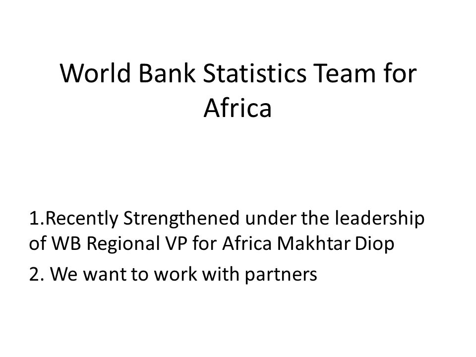 World Bank Statistics Team for Africa 1.Recently Strengthened under the leadership of WB Regional VP for Africa Makhtar Diop 2.