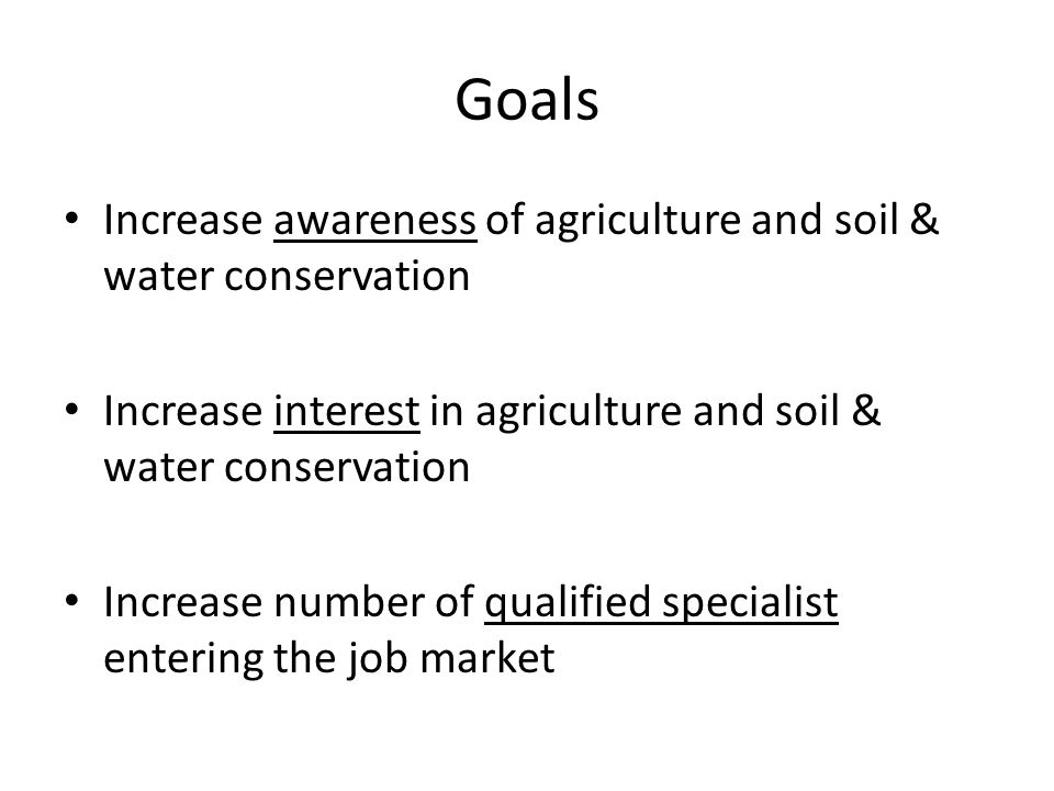 Goals Increase awareness of agriculture and soil & water conservation Increase interest in agriculture and soil & water conservation Increase number of qualified specialist entering the job market