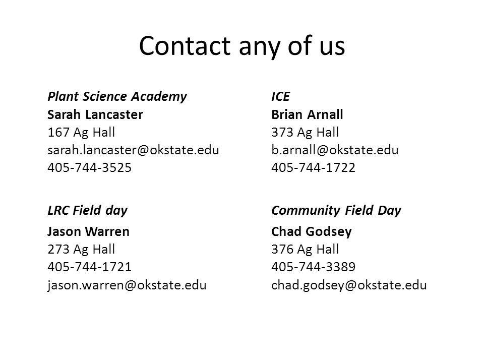 Contact any of us Plant Science AcademyICE Sarah Lancaster Brian Arnall 167 Ag Hall373 Ag Hall sarah.lancaster@okstate.edub.arnall@okstate.edu 405-744-3525 405-744-1722 LRC Field day Community Field Day Jason WarrenChad Godsey 273 Ag Hall376 Ag Hall 405-744-1721405-744-3389 jason.warren@okstate.educhad.godsey@okstate.edu