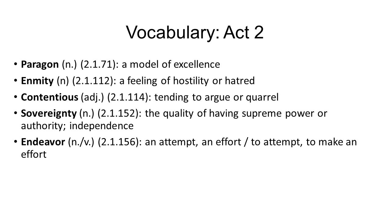 Vocabulary: Act 2 Paragon (n.) (2.1.71): a model of excellence Enmity (n) (2.1.112): a feeling of hostility or hatred Contentious (adj.) (2.1.114): tending to argue or quarrel Sovereignty (n.) (2.1.152): the quality of having supreme power or authority; independence Endeavor (n./v.) (2.1.156): an attempt, an effort / to attempt, to make an effort