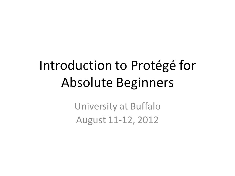 Introduction to Protégé for Absolute Beginners University at Buffalo August 11-12, 2012
