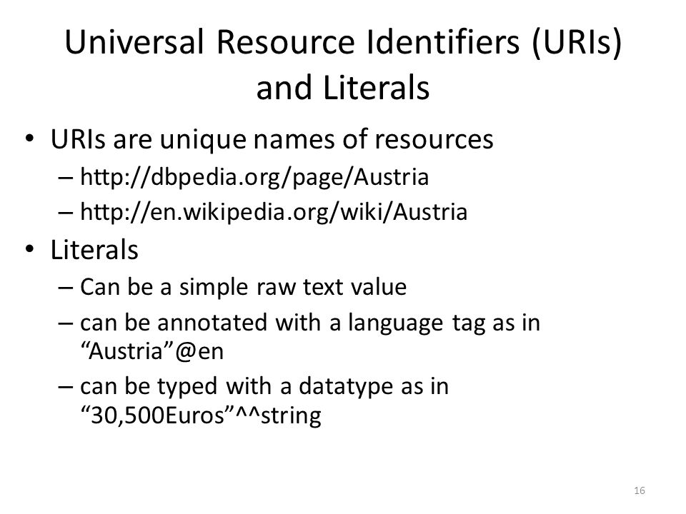 Universal Resource Identifiers (URIs) and Literals URIs are unique names of resources – http://dbpedia.org/page/Austria – http://en.wikipedia.org/wiki/Austria Literals – Can be a simple raw text value – can be annotated with a language tag as in Austria @en – can be typed with a datatype as in 30,500Euros ^^string 16