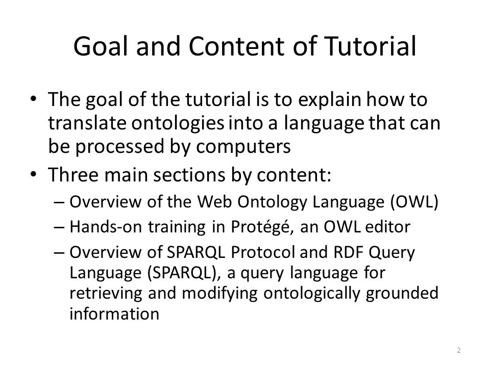 Goal and Content of Tutorial The goal of the tutorial is to explain how to translate ontologies into a language that can be processed by computers Three main sections by content: – Overview of the Web Ontology Language (OWL) – Hands-on training in Protégé, an OWL editor – Overview of SPARQL Protocol and RDF Query Language (SPARQL), a query language for retrieving and modifying ontologically grounded information 2